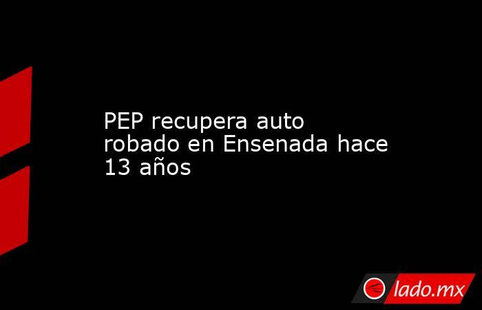 PEP recupera auto robado en Ensenada hace 13 años. Noticias en tiempo real