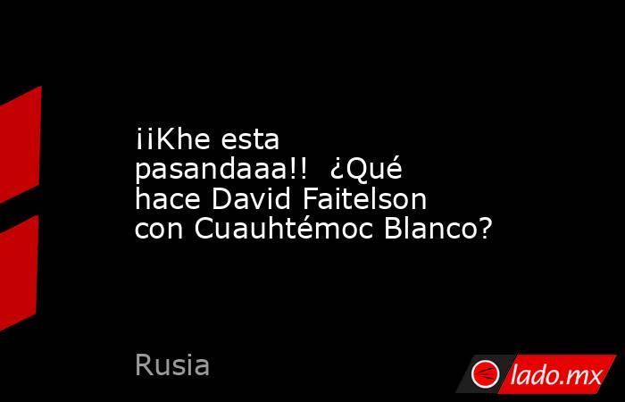 ¡¡Khe esta pasandaaa!!  ¿Qué hace David Faitelson con Cuauhtémoc Blanco?. Noticias en tiempo real
