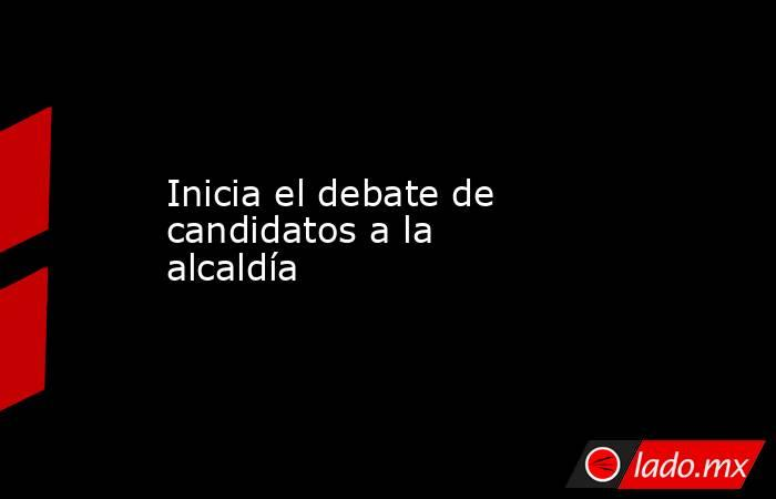 Inicia el debate de candidatos a la alcaldía . Noticias en tiempo real