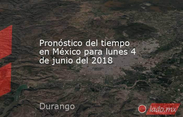 Pronóstico del tiempo en México para lunes 4 de junio del 2018. Noticias en tiempo real
