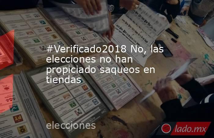 #Verificado2018 No, las elecciones no han propiciado saqueos en tiendas. Noticias en tiempo real