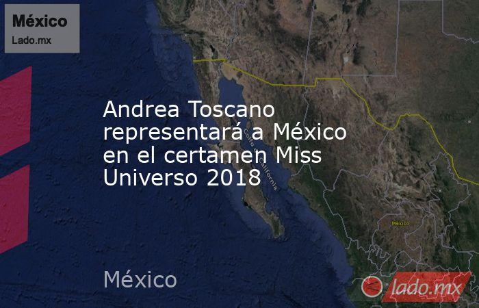 Andrea Toscano representará a México en el certamen Miss Universo 2018. Noticias en tiempo real