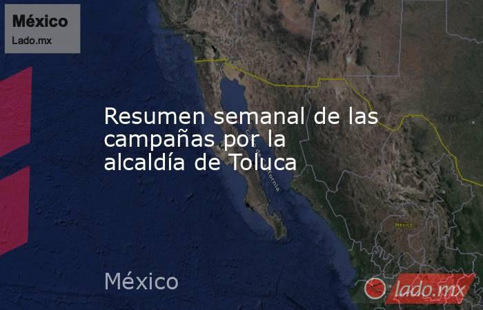 Resumen semanal de las campañas por la alcaldía de Toluca. Noticias en tiempo real