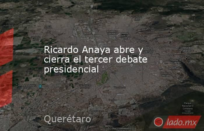 Ricardo Anaya abre y cierra el tercer debate presidencial. Noticias en tiempo real