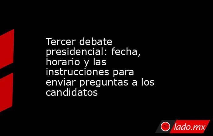 Tercer debate presidencial: fecha, horario y las instrucciones para enviar preguntas a los candidatos. Noticias en tiempo real
