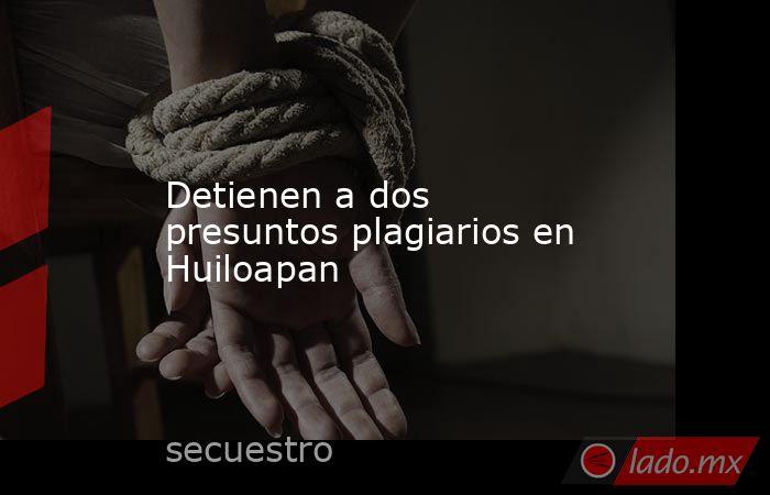 Detienen a dos presuntos plagiarios en Huiloapan. Noticias en tiempo real