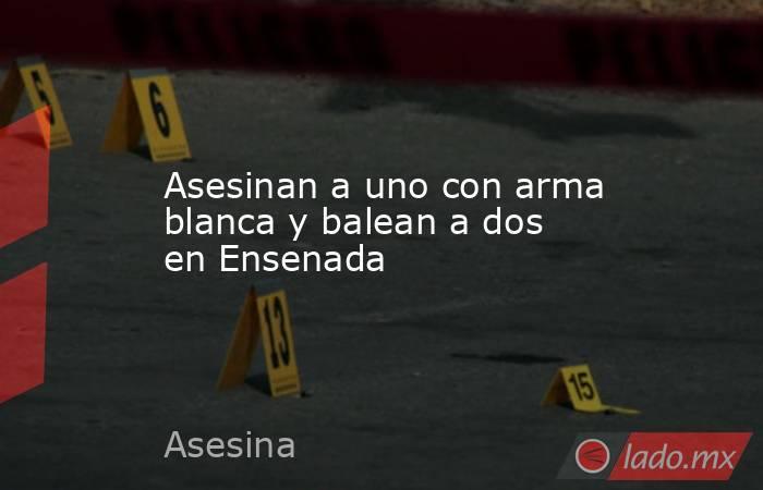 Asesinan a uno con arma blanca y balean a dos en Ensenada. Noticias en tiempo real