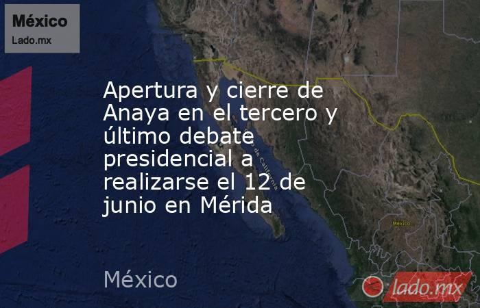 Apertura y cierre de Anaya en el tercero y último debate presidencial a realizarse el 12 de junio en Mérida. Noticias en tiempo real