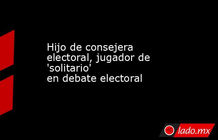 Hijo de consejera electoral, jugador de 'solitario' en debate electoral . Noticias en tiempo real