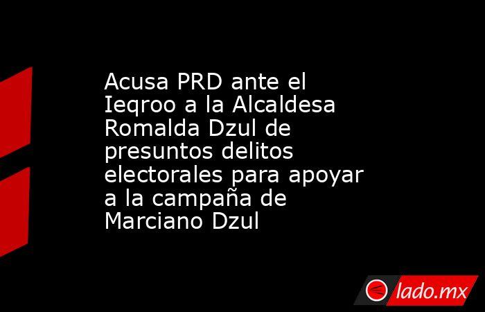 Acusa PRD ante el Ieqroo a la Alcaldesa Romalda Dzul de presuntos delitos electorales para apoyar a la campaña de Marciano Dzul. Noticias en tiempo real
