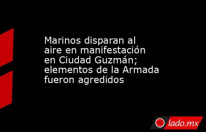 Marinos disparan al aire en manifestación en Ciudad Guzmán; elementos de la Armada fueron agredidos. Noticias en tiempo real