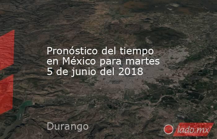 Pronóstico del tiempo en México para martes 5 de junio del 2018. Noticias en tiempo real