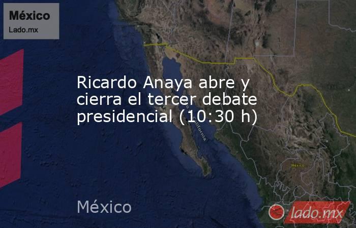 Ricardo Anaya abre y cierra el tercer debate presidencial (10:30 h). Noticias en tiempo real