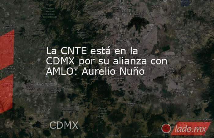 La CNTE está en la CDMX por su alianza con AMLO: Aurelio Nuño. Noticias en tiempo real