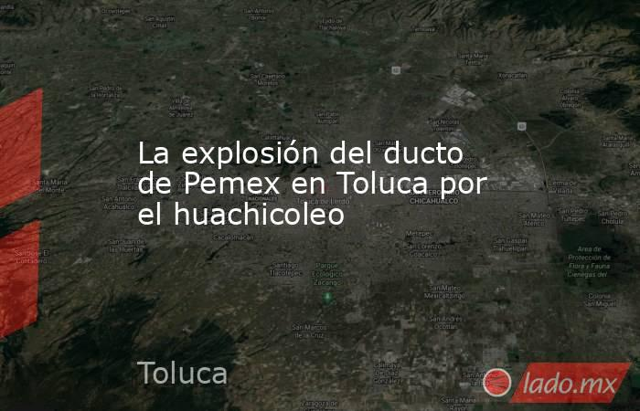 La explosión del ducto de Pemex en Toluca por el huachicoleo. Noticias en tiempo real