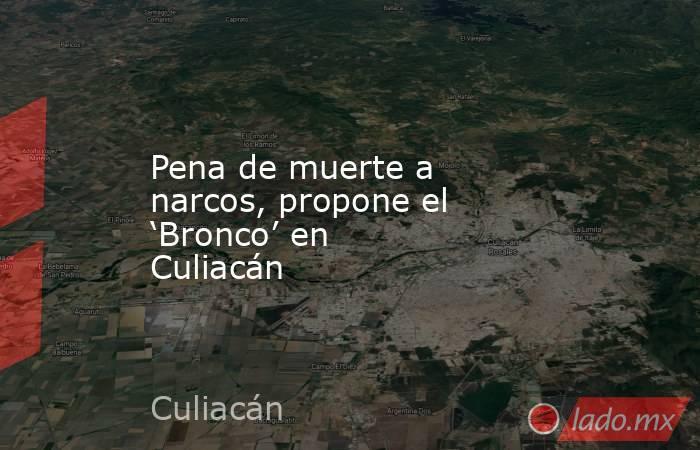 Pena de muerte a narcos, propone el 'Bronco' en Culiacán. Noticias en tiempo real