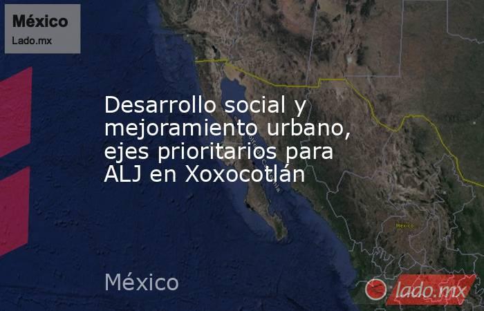 Desarrollo social y mejoramiento urbano, ejes prioritarios para ALJ en Xoxocotlán. Noticias en tiempo real