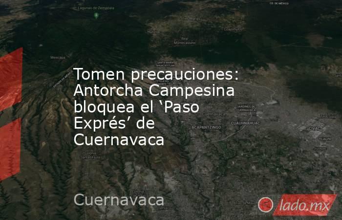 Tomen precauciones: Antorcha Campesina bloquea el 'Paso Exprés' de Cuernavaca. Noticias en tiempo real