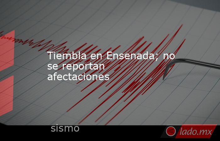 Tiembla en Ensenada; no se reportan afectaciones. Noticias en tiempo real