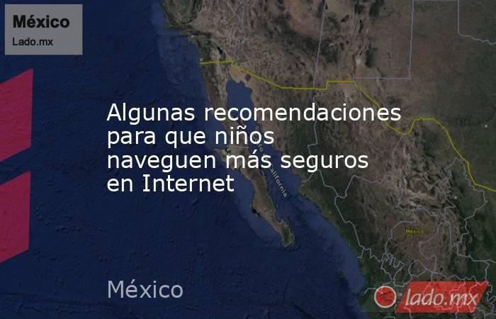 Algunas recomendaciones para que niños naveguen más seguros en Internet. Noticias en tiempo real