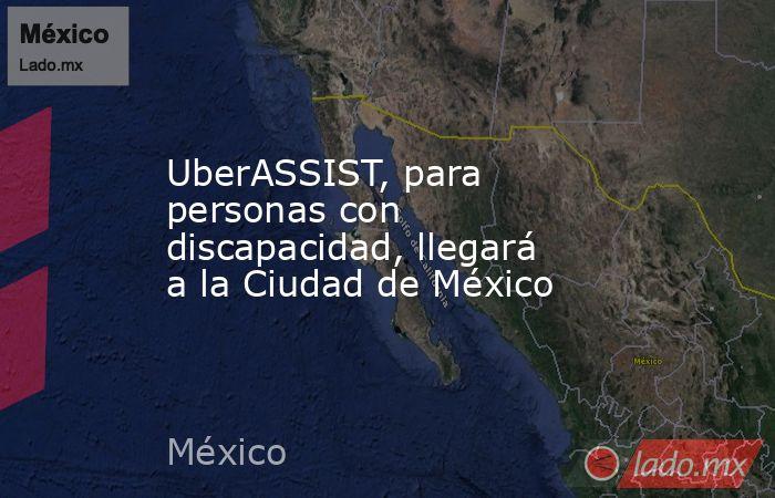 UberASSIST, para personas con discapacidad, llegará a la Ciudad de México. Noticias en tiempo real