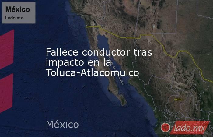 Fallece conductor tras impacto en la Toluca-Atlacomulco. Noticias en tiempo real