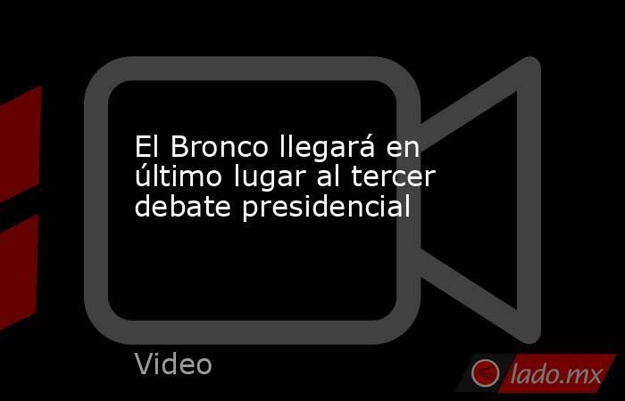 El Bronco llegará en último lugar al tercer debate presidencial. Noticias en tiempo real