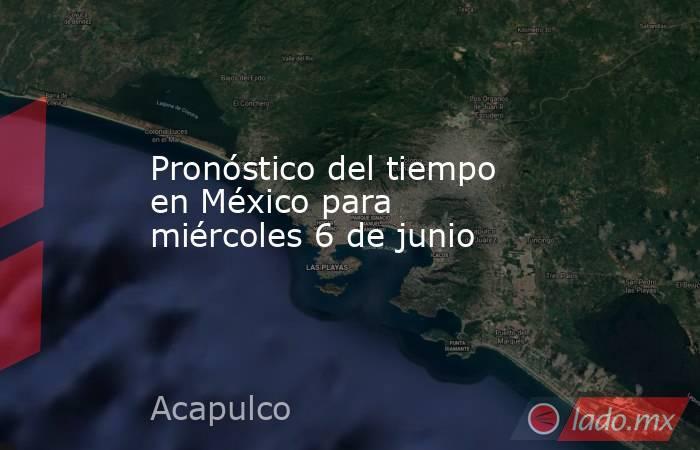 Pronóstico del tiempo en México para miércoles 6 de junio. Noticias en tiempo real