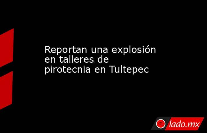 Reportan una explosión en talleres de pirotecnia en Tultepec. Noticias en tiempo real