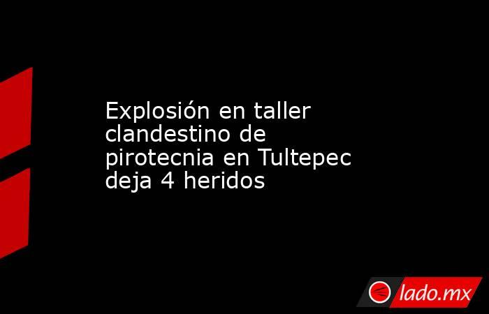 Explosión en taller clandestino de pirotecnia en Tultepec deja 4 heridos. Noticias en tiempo real