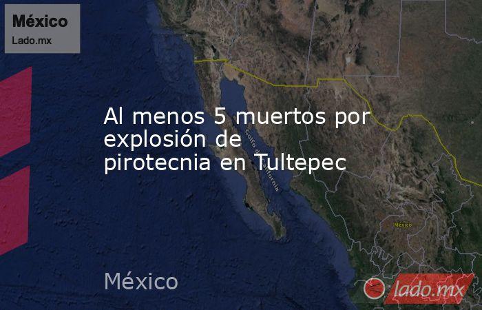 Al menos 5 muertos por explosión de pirotecnia en Tultepec. Noticias en tiempo real