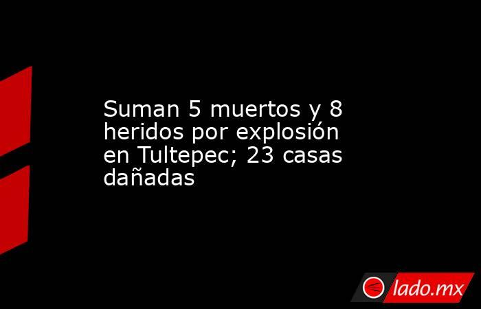 Suman 5 muertos y 8 heridos por explosión en Tultepec; 23 casas dañadas. Noticias en tiempo real