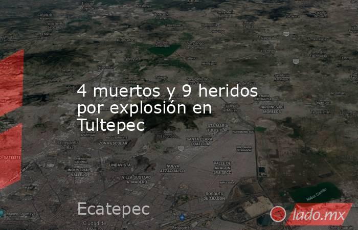 4 muertos y 9 heridos por explosión en Tultepec. Noticias en tiempo real
