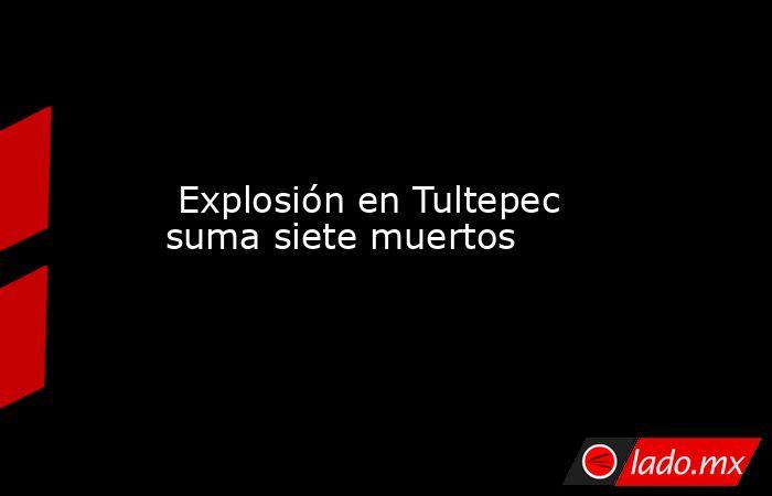Explosión en Tultepec suma siete muertos. Noticias en tiempo real