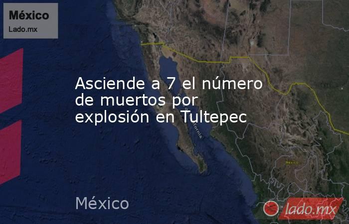 Asciende a 7 el número de muertos por explosión en Tultepec. Noticias en tiempo real