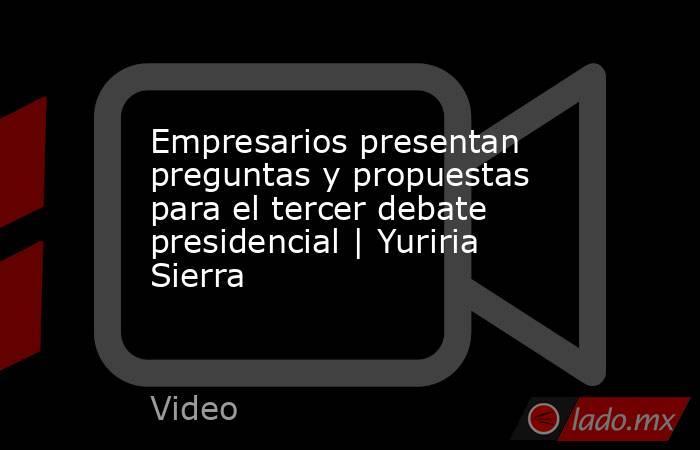 Empresarios presentan preguntas y propuestas para el tercer debate presidencial | Yuriria Sierra. Noticias en tiempo real