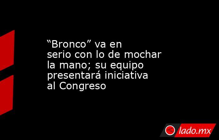 """""""Bronco"""" va en serio con lo de mochar la mano; su equipo presentará iniciativa al Congreso. Noticias en tiempo real"""