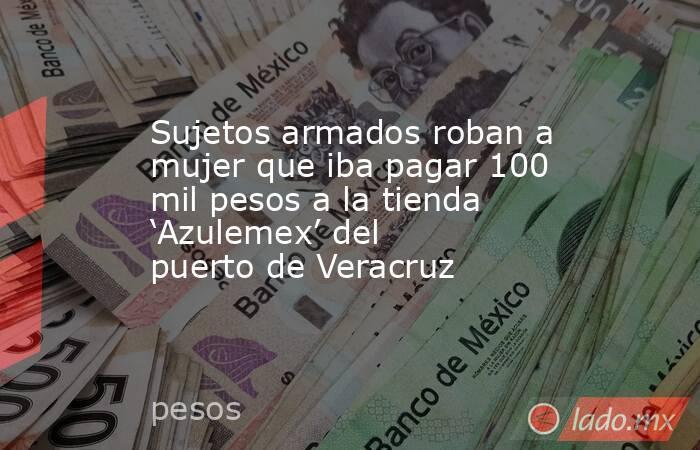 Sujetos armados roban a mujer que iba pagar 100 mil pesos a la tienda 'Azulemex' del puerto de Veracruz. Noticias en tiempo real