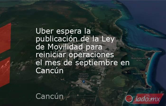 Uber espera la publicación de la Ley de Movilidad para reiniciar operaciones el mes de septiembre en Cancún. Noticias en tiempo real