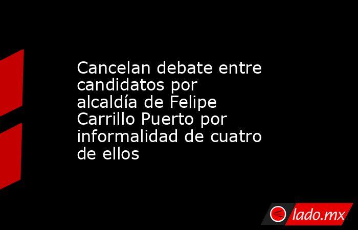Cancelan debate entre candidatos por alcaldía de Felipe Carrillo Puerto por informalidad de cuatro de ellos. Noticias en tiempo real