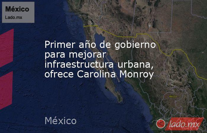 Primer año de gobierno para mejorar infraestructura urbana, ofrece Carolina Monroy. Noticias en tiempo real