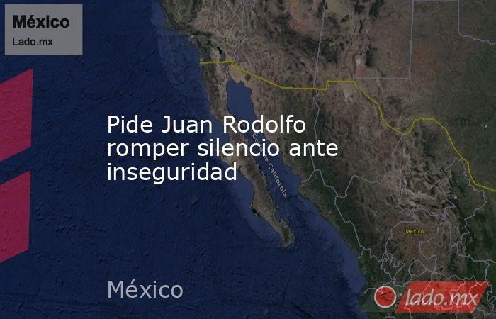 Pide Juan Rodolfo romper silencio ante inseguridad. Noticias en tiempo real