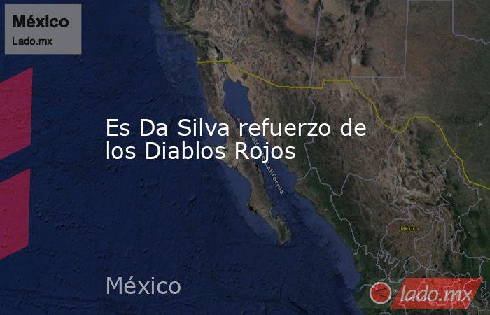 Es Da Silva refuerzo de los Diablos Rojos. Noticias en tiempo real