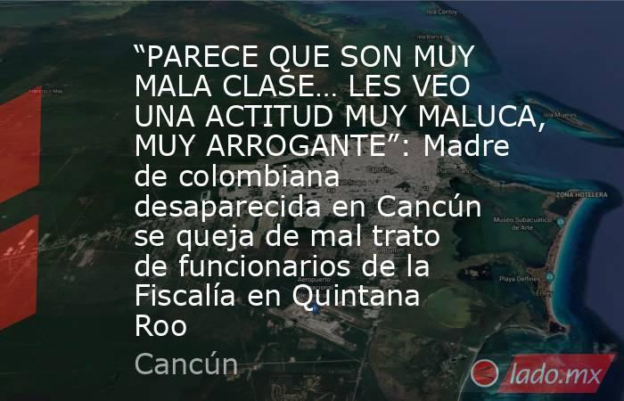 """""""PARECE QUE SON MUY MALA CLASE… LES VEO UNA ACTITUD MUY MALUCA, MUY ARROGANTE"""": Madre de colombiana desaparecida en Cancún se queja de mal trato de funcionarios de la Fiscalía en Quintana Roo. Noticias en tiempo real"""