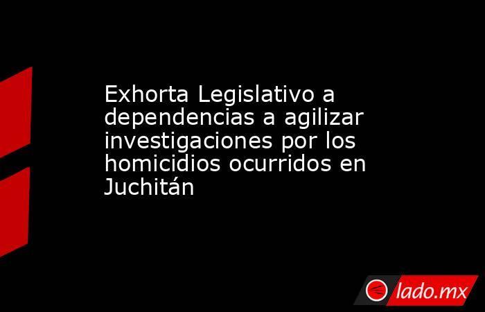 Exhorta Legislativo a dependencias a agilizar investigaciones por los homicidios ocurridos en Juchitán. Noticias en tiempo real