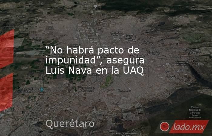 """""""No habrá pacto de impunidad"""", asegura Luis Nava en la UAQ. Noticias en tiempo real"""