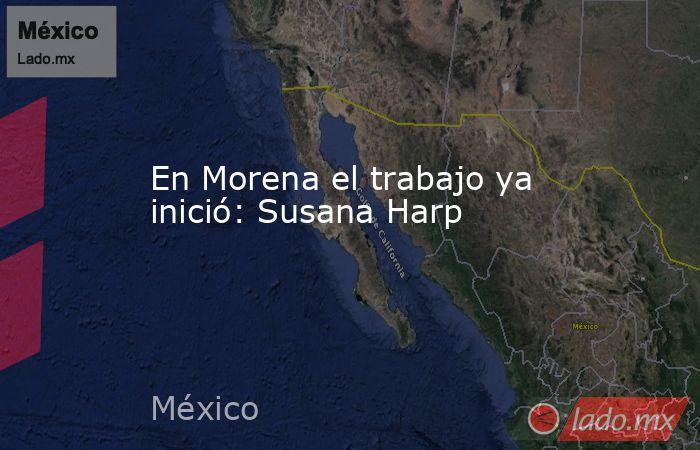 En Morena el trabajo ya inició: Susana Harp. Noticias en tiempo real