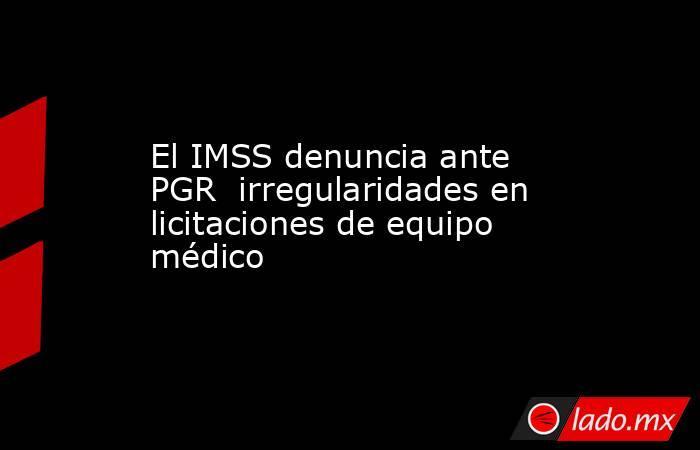 El IMSS denuncia ante PGR  irregularidades en licitaciones de equipo médico. Noticias en tiempo real