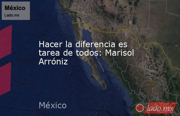 Hacer la diferencia es tarea de todos: Marisol Arróniz. Noticias en tiempo real