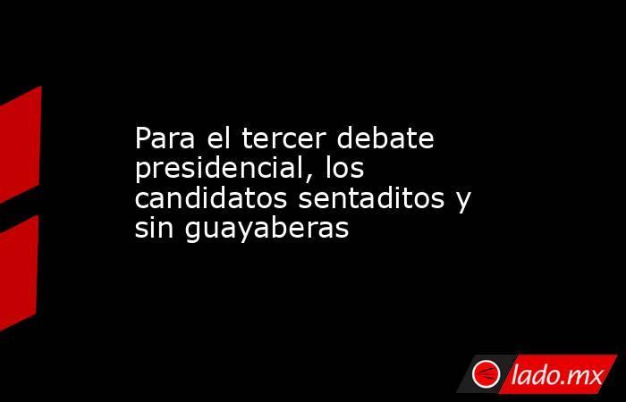 Para el tercer debate presidencial, los candidatos sentaditos y sin guayaberas. Noticias en tiempo real